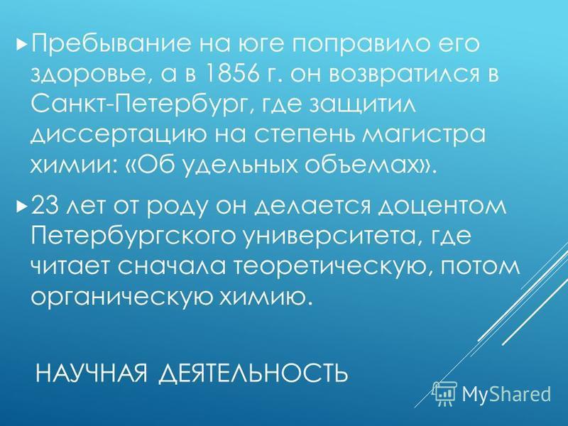 НАУЧНАЯ ДЕЯТЕЛЬНОСТЬ Пребывание на юге поправило его здоровье, а в 1856 г. он возвратился в Санкт-Петербург, где защитил диссертацию на степень магистра химии: «Об удельных объемах». 23 лет от роду он делается доцентом Петербургского университета, гд
