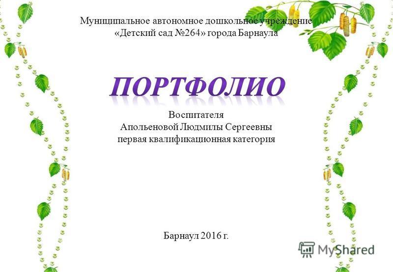 Муниципальное автономное дошкольное учреждение «Детский сад 264» города Барнаула Воспитателя Апольеновой Людмилы Сергеевны первая квалификационная категория Барнаул 2016 г.