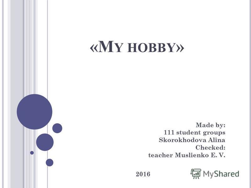 «M Y HOBBY » Made by: 111 student groups Skorokhodova Alina Checked: teacher Muslienko E. V. 2016