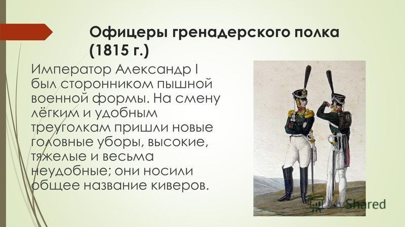 Офицеры гренадерского полка (1815 г.) Император Александр I был сторонником пышной военной формы. На смену лёгким и удобным треуголкам пришли новые головные уборы, высокие, тяжелые и весьма неудобные; они носили общее название киверов.