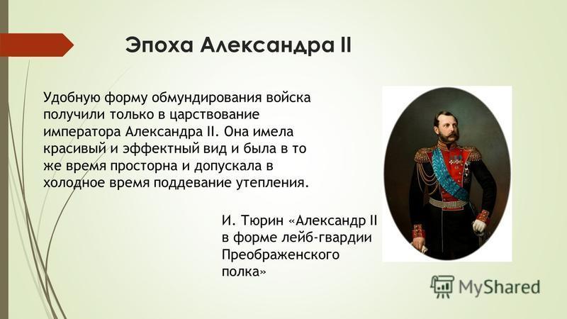 Эпоха Александра II Удобную форму обмундирования войска получили только в царствование императора Александра II. Она имела красивый и эффектный вид и была в то же время просторна и допускала в холодное время поддевание утепления. И. Тюрин «Александр