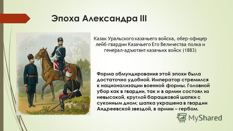 Эпоха Александра III Казак Уральского казачьего войска, обер-офицер лейб-гвардии Казачьего Его Величества полка и генерал-адъютант казачьих войск (1883) Форма обмундирования этой эпохи была достаточно удобной. Император стремился к национализации вое