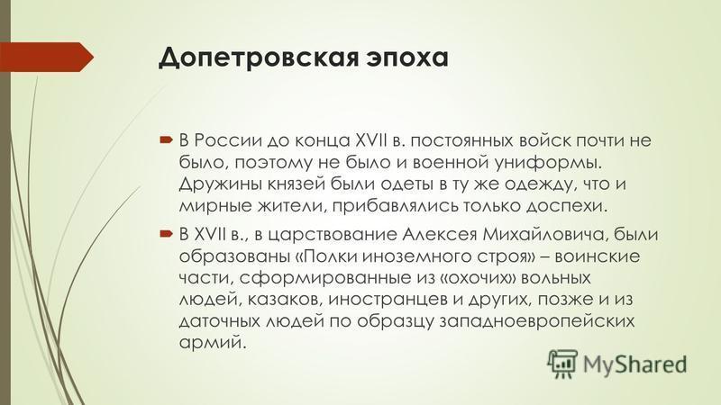 Допетровская эпоха В России до конца XVII в. постоянных войск почти не было, поэтому не было и военной униформы. Дружины князей были одеты в ту же одежду, что и мирные жители, прибавлялись только доспехи. В XVII в., в царствование Алексея Михайловича