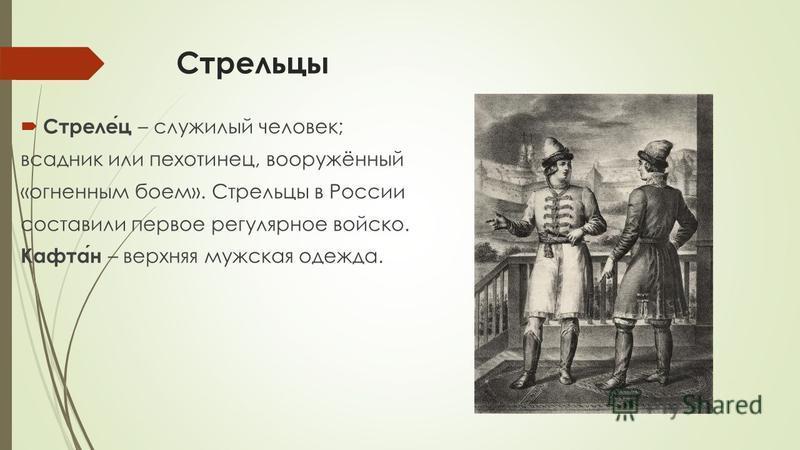 Стрельцы Стрелец – служилый человек; всадник или пехотинец, вооружённый «огненным боем». Стрельцы в России составили первое регулярное войско. Кафтан – верхняя мужская одежда.