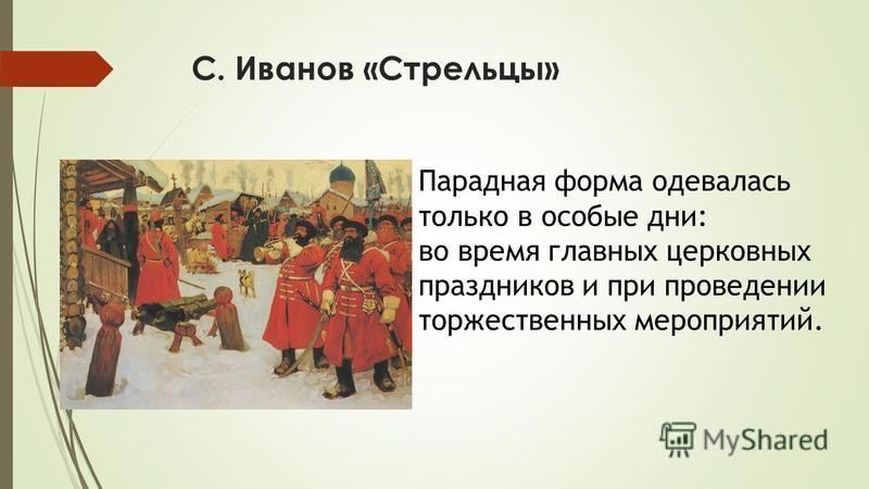 С. Иванов «Стрельцы» Парадная форма одевалась только в особые дни: во время главных церковных праздников и при проведении торжественных мероприятий.
