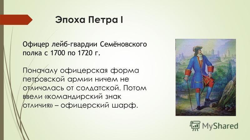 Эпоха Петра I Офицер лейб-гвардии Семёновского полка с 1700 по 1720 г. Поначалу офицерская форма петровской армии ничем не отличалась от солдатской. Потом ввели «командирский знак отличия» – офицерский шарф.