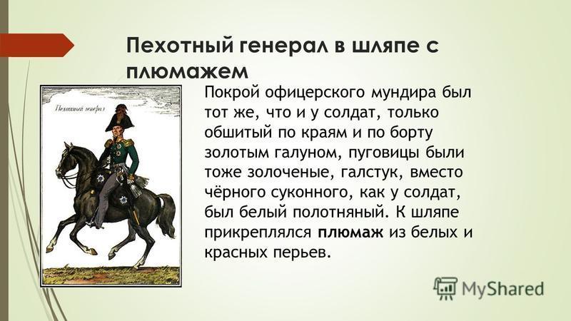 Пехотный генерал в шляпе с плюмажем Покрой офицерского мундира был тот же, что и у солдат, только обшитый по краям и по борту золотым галуном, пуговицы были тоже золоченые, галстук, вместо чёрного суконного, как у солдат, был белый полотняный. К шляп