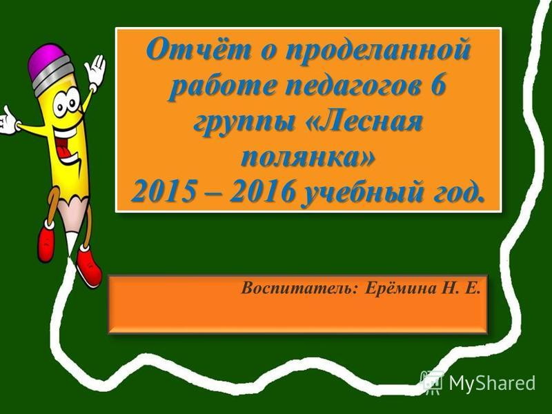 Отчёт о проделанной работе педагогов 6 группы «Лесная полянка» 2015 – 2016 учебный год. Воспитатель: Ерёмина Н. Е.