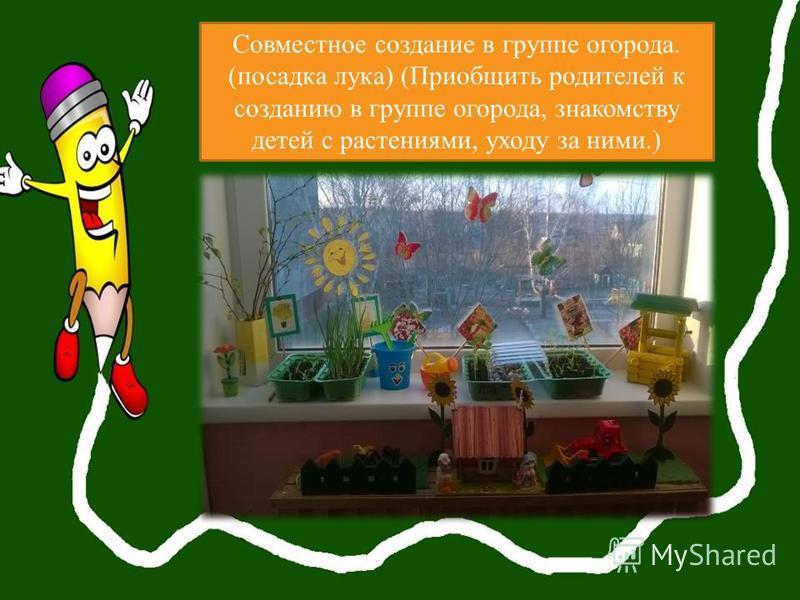 Совместное создание в группе огорода. (посадка лука) (Приобщить родителей к созданию в группе огорода, знакомству детей с растениями, уходу за ними.)