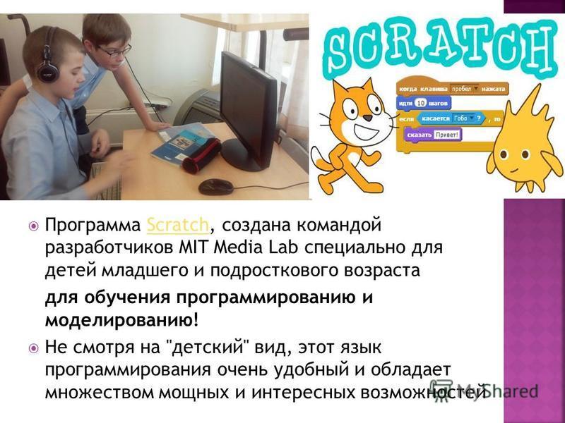 Программа Scratch, создана командой разработчиков MIT Media Lab специально для детей младшего и подросткового возраста Scratch для обучения программированию и моделированию! Не смотря на