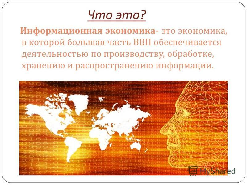 Что это ? Информационная экономика - это экономика, в которой большая часть ВВП обеспечивается деятельностью по производству, обработке, хранению и распространению информации.