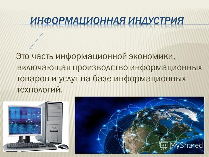 Это часть информационной экономики, включающая производство информационных товаров и услуг на базе информационных технологий.