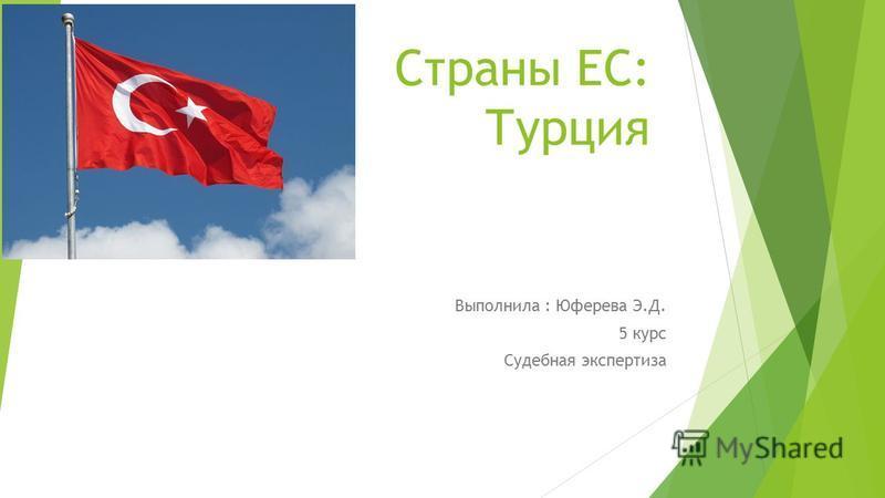 Страны ЕС: Турция Выполнила : Юферева Э.Д. 5 курс Судебная экспертиза