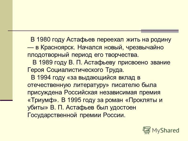 В 1980 году Астафьев переехал жить на родину в Красноярск. Начался новый, чрезвычайно плодотворный период его творчества. В 1989 году В. П. Астафьеву присвоено звание Героя Социалистического Труда. В 1994 году «за выдающийся вклад в отечественную лит