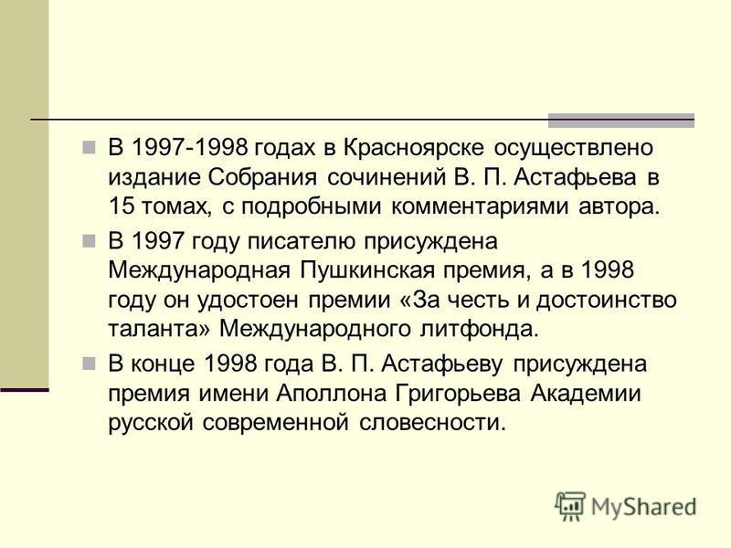 В 1997-1998 годах в Красноярске осуществлено издание Собрания сочинений В. П. Астафьева в 15 томах, с подробными комментариями автора. В 1997 году писателю присуждена Международная Пушкинская премия, а в 1998 году он удостоен премии «За честь и досто