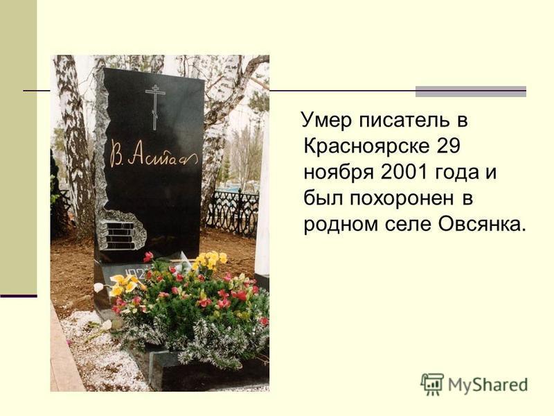 Умер писатель в Красноярске 29 ноября 2001 года и был похоронен в родном селе Овсянка.