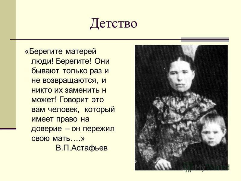 Детство «Берегите матерей люди! Берегите! Они бывают только раз и не возвращаются, и никто их заменить н может! Говорит это вам человек, который имеет право на доверие – он пережил свою мать….» В.П.Астафьев