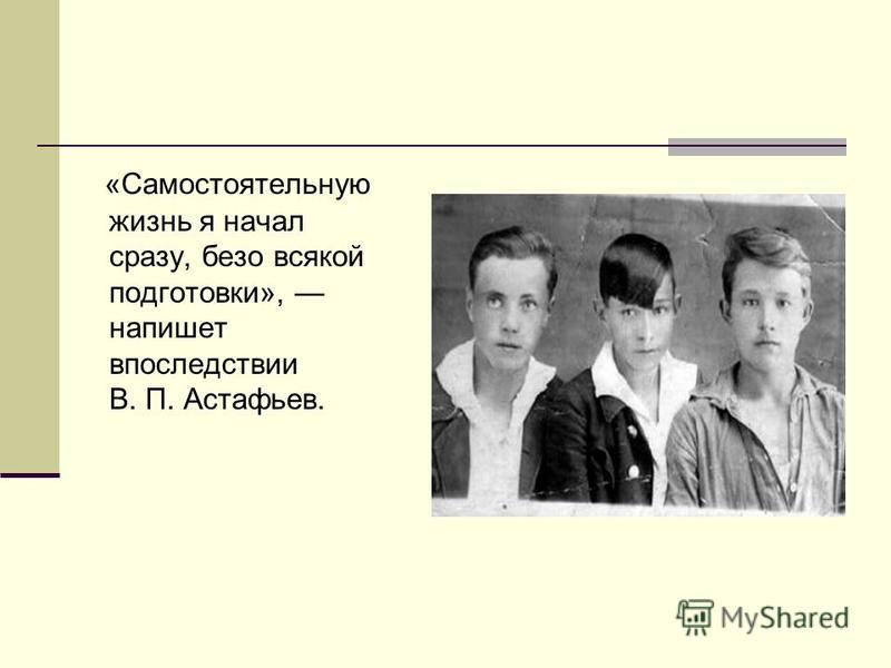 «Самостоятельную жизнь я начал сразу, безо всякой подготовки», напишет впоследствии В. П. Астафьев.
