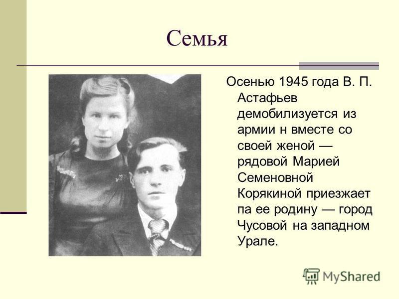 Семья Осенью 1945 года В. П. Астафьев демобилизуется из армии н вместе со своей женой рядовой Марией Семеновной Корякиной приезжает па ее родину город Чусовой на западном Урале.