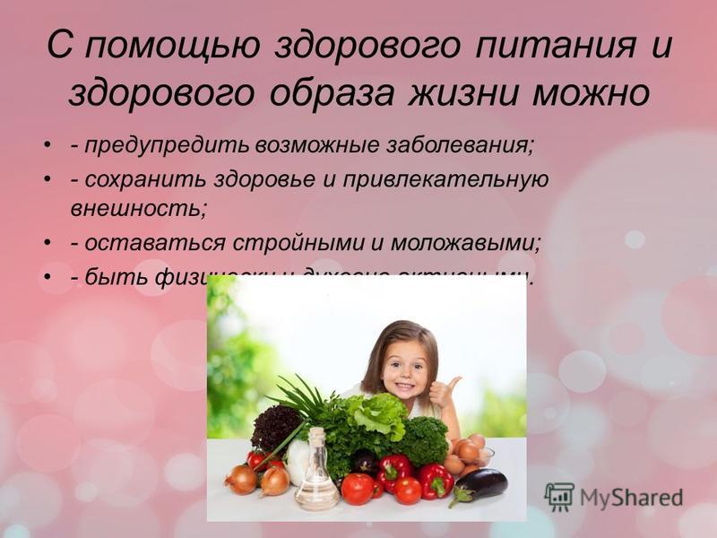 С помощью здорового питания и здорового образа жизни можно - предупредить возможные заболевания; - сохранить здоровье и привлекательную внешность; - оставаться стройными и моложавыми; - быть физически и духовно активными.