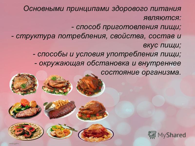 Основными принципами здорового питания являются: - способ приготовления пищи; - структура потребления, свойства, состав и вкус пищи; - способы и условия употребления пищи; - окружающая обстановка и внутреннее состояние организма.