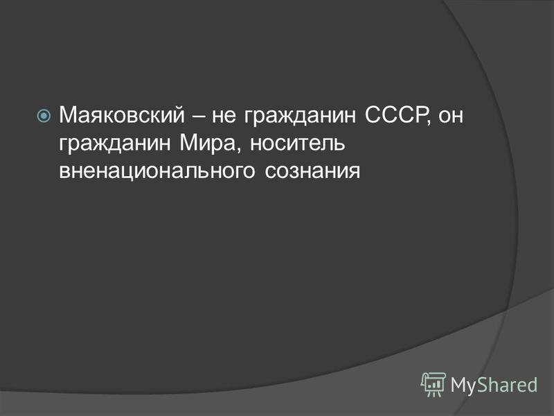 Маяковский – не гражданин СССР, он гражданин Мира, носитель вненационального сознания