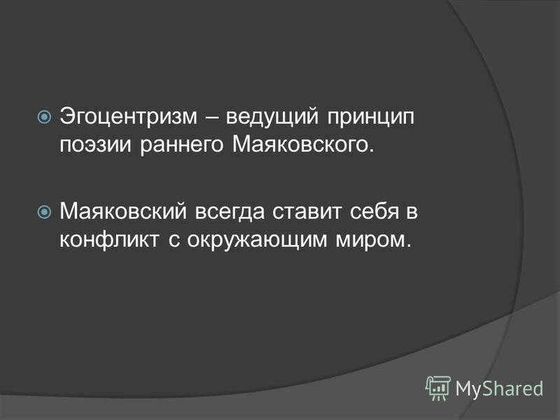 Эгоцентризм – ведущий принцип поэзии раннего Маяковского. Маяковский всегда ставит себя в конфликт с окружающим миром.
