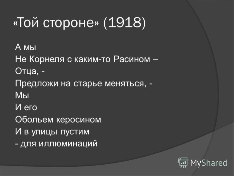 «Той стороне» (1918) А мы Не Корнеля с каким-то Расином – Отца, - Предложи на старье меняться, - Мы И его Обольем керосином И в улицы пустим - для иллюминаций
