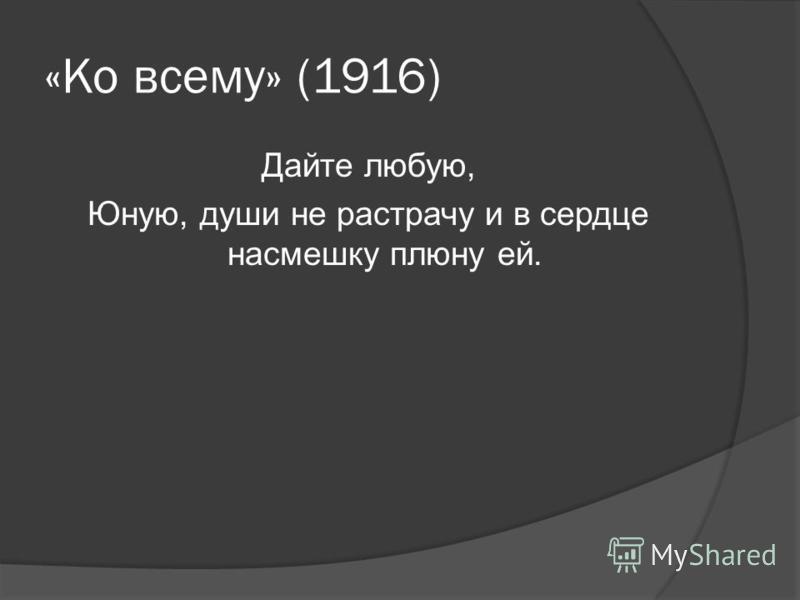«Ко всему» (1916) Дайте любую, Юную, души не растрачу и в сердце насмешку плюну ей.