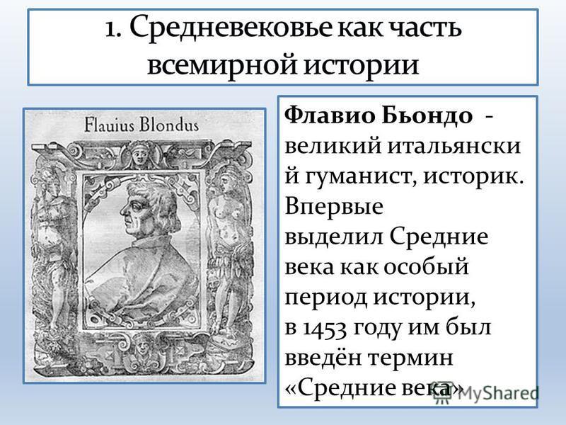 Флавио Бьондо - великий итальянский гуманист, историк. Впервые выделил Средние века как особый период истории, в 1453 году им был введён термин «Средние века»