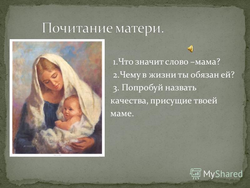1. Что значит слово –мама? 2. Чему в жизни ты обязан ей? 3. Попробуй назвать качества, присущие твоей маме.