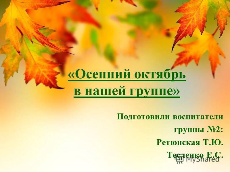 «Осенний октябрь в нашей группе» Подготовили воспитатели группы 2: Ретюнская Т.Ю. Тесленко Е.С.
