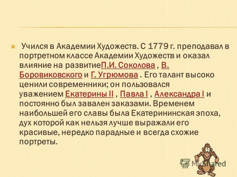 Учился в Академии Художеств. С 1779 г. преподавал в портретном классе Академии Художеств и оказал влияние на развитиеП.И. Соколова, В. Боровиковского и Г. Угрюмова. Его талант высоко ценили современники; он пользовался уважением Екатерины II, Павла I