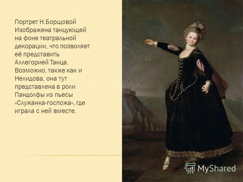 Портрет Н.Борщовой Изображена танцующей на фоне театральной декорации, что позволяет её представить Аллегорией Танца. Возможно, также как и Нелидова, она тут представлена в роли Пандолфы из пьесы «Служанка-госпожа», где играла с ней вместе.