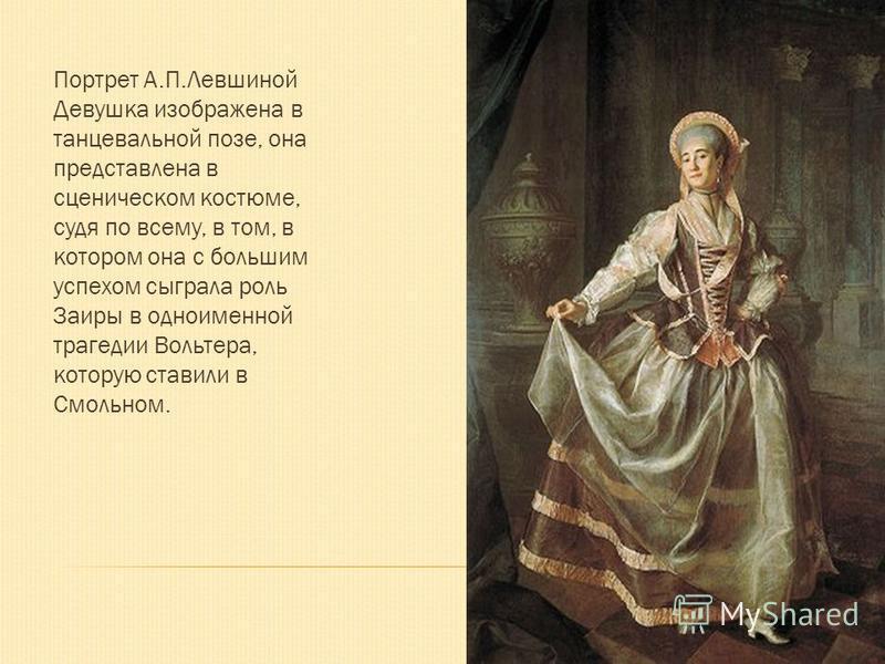 Портрет А.П.Левшиной Девушка изображена в танцевальной позе, она представлена в сценическом костюме, судя по всему, в том, в котором она с большим успехом сыграла роль Заиры в одноименной трагедии Вольтера, которую ставили в Смольном.