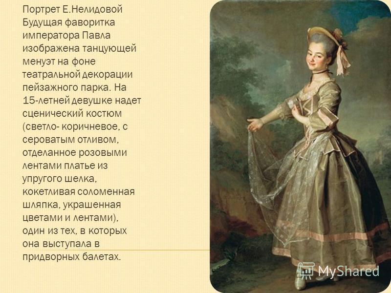 Портрет Е.Нелидовой Будущая фаворитка императора Павла изображена танцующей менуэт на фоне театральной декорации пейзажного парка. На 15-летней девушке надет сценический костюм (светло- коричневое, с сероватым отливом, отделанное розовыми лентами пла