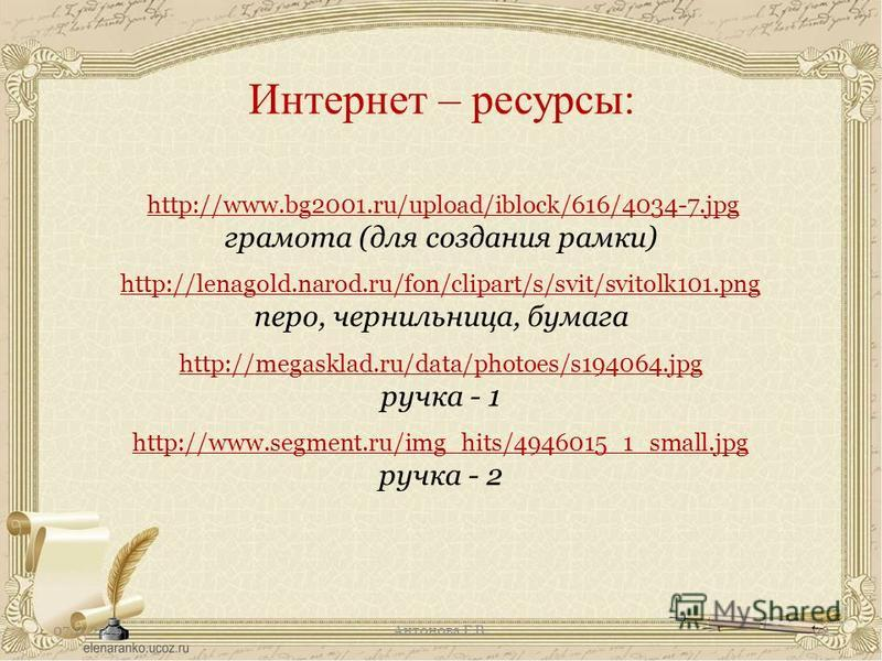 http://www.bg2001.ru/upload/iblock/616/4034-7. jpg грамота (для создания рамки) http://lenagold.narod.ru/fon/clipart/s/svit/svitolk101. png перо, чернильница, бумага http://megasklad.ru/data/photoes/s194064. jpg ручка - 1 http://www.segment.ru/img_hi