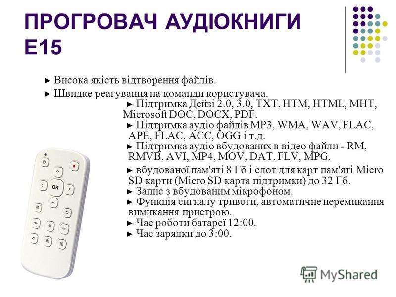 ПРОГРОВАЧ АУДІОКНИГИ Е15 Висока якість відтворення файлів. Швидке реагування на команди користувача. Підтримка Дейзі 2.0, 3.0, TXT, HTM, HTML, MHT, Microsoft DOC, DOCX, PDF. Підтримка аудіо файлів MP3, WMA, WAV, FLAC, APE, FLAC, ACC, OGG і т.д. Підтр
