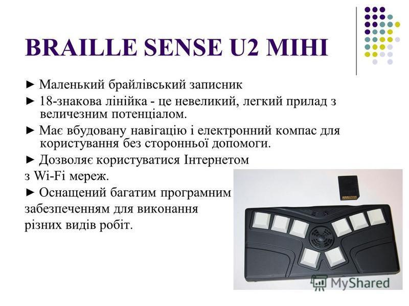 BRAILLE SENSE U2 МІНІ Маленький брайлівський записник 18-знакова лінійка - це невеликий, легкий прилад з величезним потенціалом. Має вбудовану навігацію і електронний компас для користування без сторонньої допомоги. Дозволяє користуватися Інтернетом