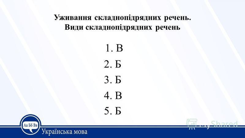 Уживання складнопідрядних речень. Види складнопідрядних речень 1. В 2. Б 3. Б 4. В 5. Б