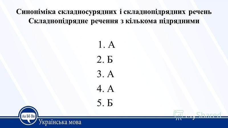 Синоніміка складносурядних і складнопідрядних речень Складнопідрядне речення з кількома підрядними 1. А 2. Б 3. А 4. А 5. Б