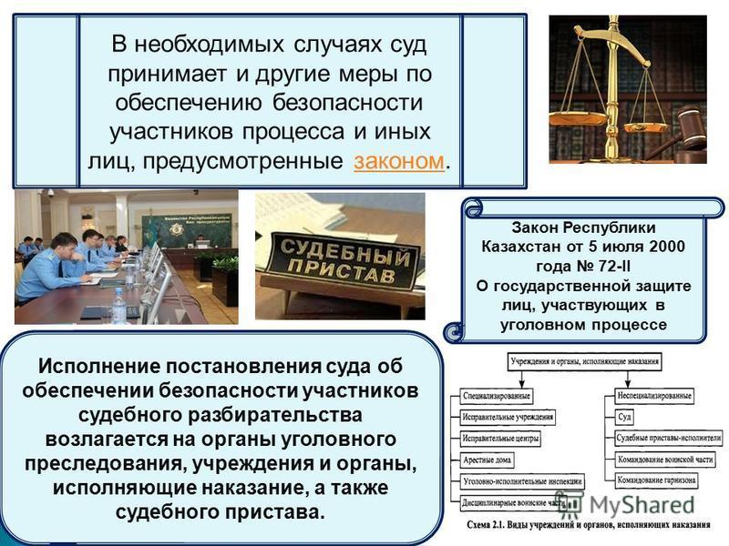 В необходимых случаях суд принимает и другие меры по обеспечению безопасности участников процесса и иных лиц, предусмотренные законом.законом Закон Республики Казахстан от 5 июля 2000 года 72-II О государственной защите лиц, участвующих в уголовном п
