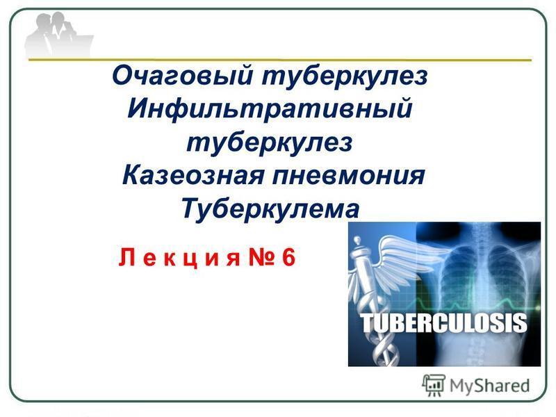 Очаговый туберкулез Инфильтративный туберкулез Казеозная пневмония Туберкулема Л е к ц и я 6