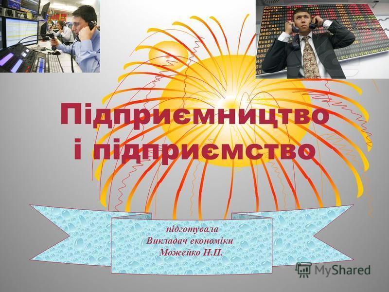 Підприємництво і підприємство підготувала Викладач економіки Можейко Н.П.