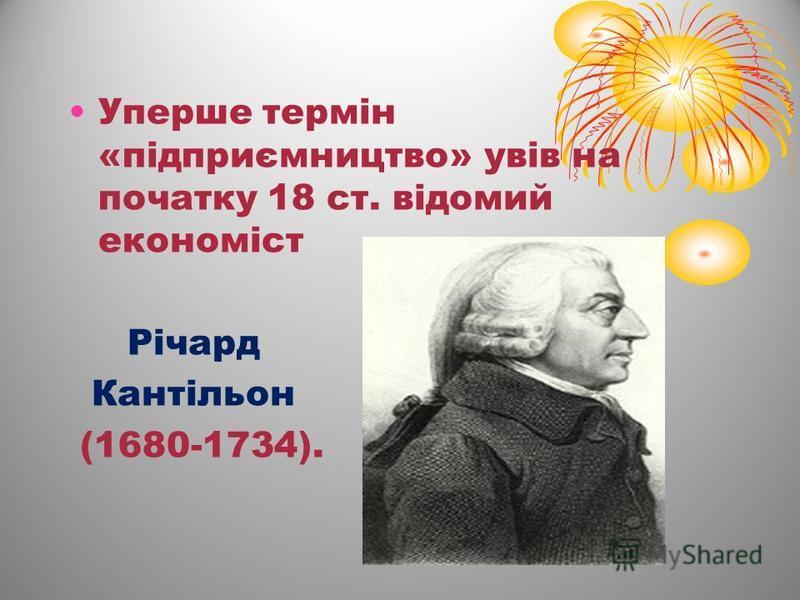 Уперше термін «підприємництво» увів на початку 18 ст. відомий економіст Річард Кантільон (1680-1734).
