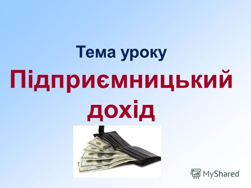 Тема уроку Підприємницький дохід
