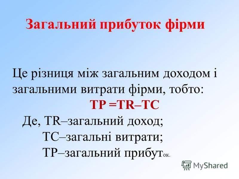 Це різниця між загальним доходом і загальними витрати фірми, тобто: TP =TR–TC Де, ТR–загальний доход; ТС–загальні витрати; ТР–загальний прибут ок. Загальний прибуток фірми