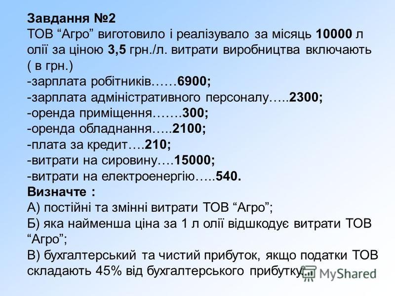 Завдання 2 ТОВ Агро виготовило і реалізувало за місяць 10000 л олії за ціною 3,5 грн./л. витрати виробництва включають ( в грн.) -зарплата робітників……6900; -зарплата адміністративного персоналу…..2300; -оренда приміщення…….300; -оренда обладнання…..