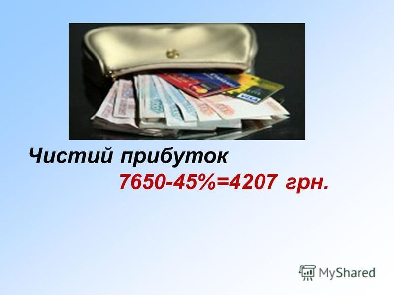 Чистий прибуток 7650-45%=4207 грн.