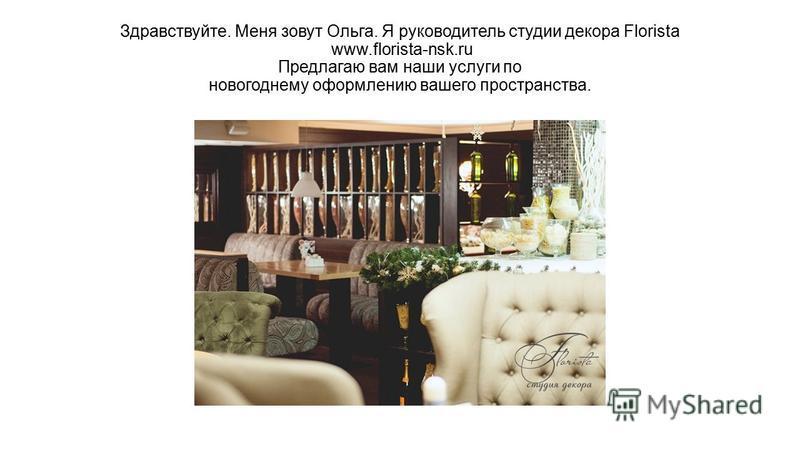 Здравствуйте. Меня зовут Ольга. Я руководитель студии декора Florista www.florista-nsk.ru Предлагаю вам наши услуги по новогоднему оформлению вашего пространства.